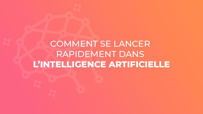 Comment se lancer rapidement dans l'Intelligence artificielle