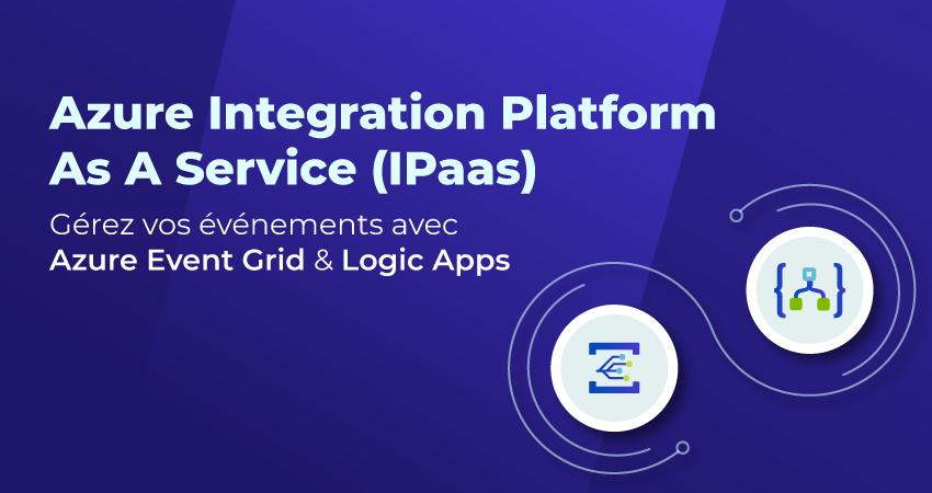 Azure Integration Platform As A Service (IPaaS) : gérez vos événements avec Azure Event Grid & Logic Apps