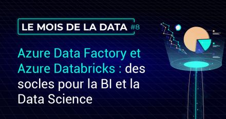 Azure Data Factory et Azure Databricks : des socles pour la BI et la Data Science