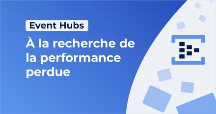 Event Hubs : à la recherche de la performance perdue