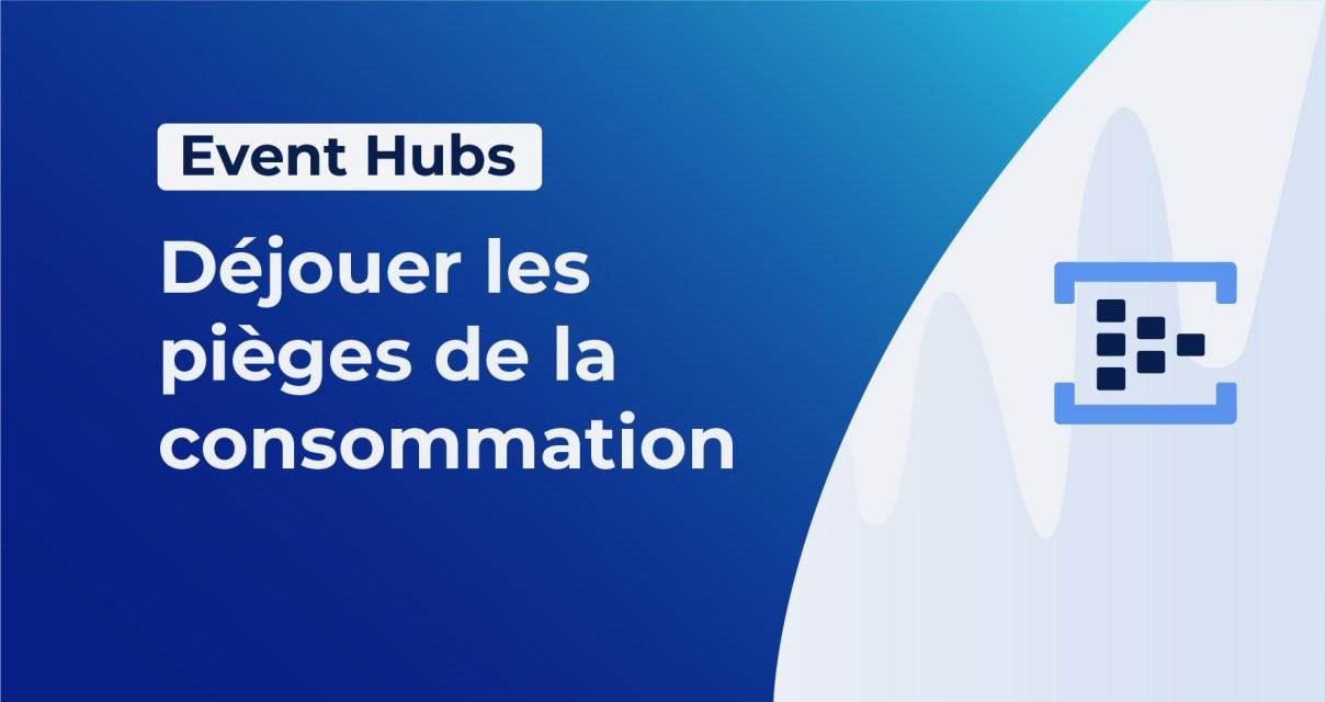 Event Hubs : déjouer les pièges de la consommation